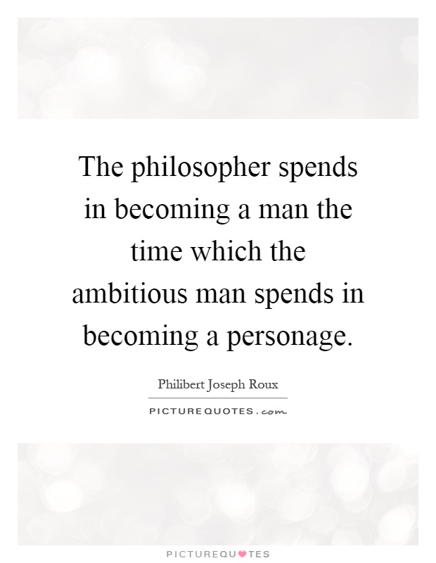 The philosopher spends in becoming a man the time which the ambitious man spends in becoming a personage Picture Quote #1