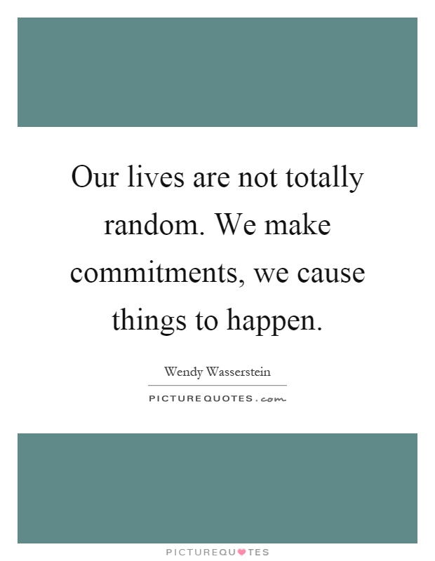 Our lives are not totally random. We make commitments, we cause things to happen Picture Quote #1