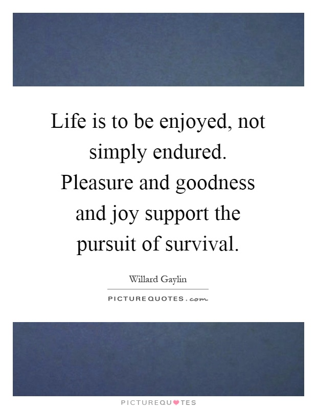 Life is to be enjoyed, not simply endured. Pleasure and goodness and joy support the pursuit of survival Picture Quote #1