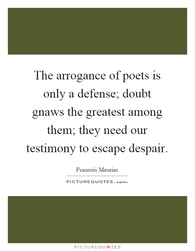 The arrogance of poets is only a defense; doubt gnaws the greatest among them; they need our testimony to escape despair Picture Quote #1