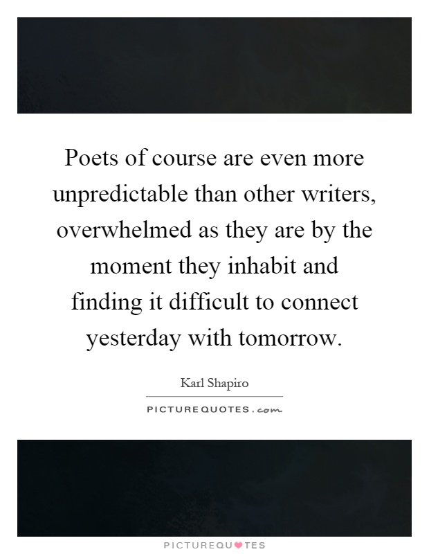 Poets of course are even more unpredictable than other writers, overwhelmed as they are by the moment they inhabit and finding it difficult to connect yesterday with tomorrow Picture Quote #1