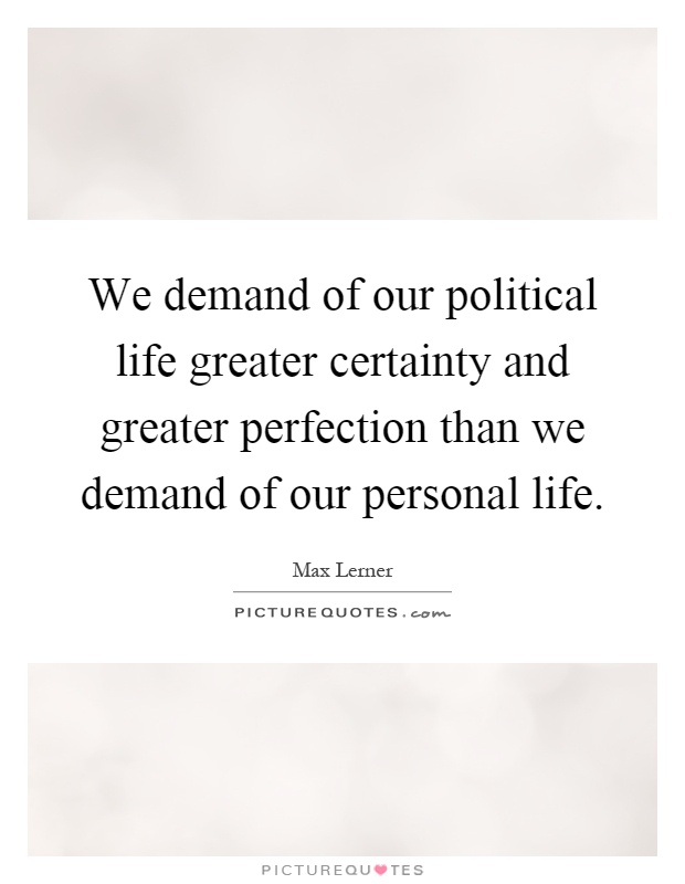 We demand of our political life greater certainty and greater perfection than we demand of our personal life Picture Quote #1