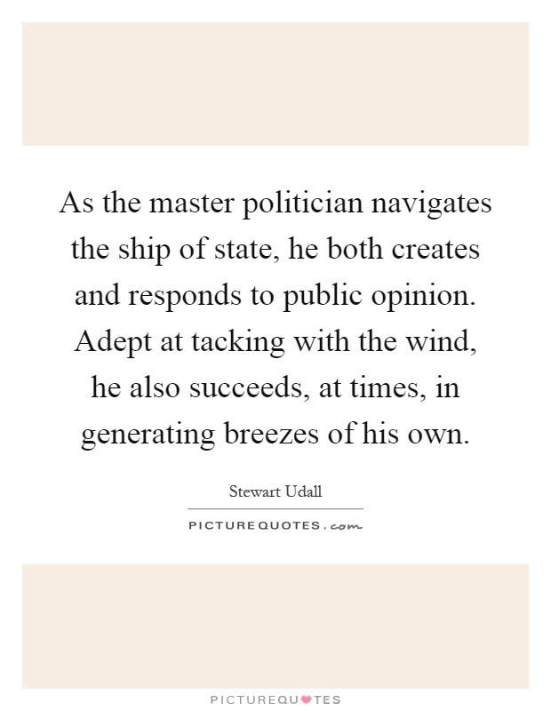 As the master politician navigates the ship of state, he both creates and responds to public opinion. Adept at tacking with the wind, he also succeeds, at times, in generating breezes of his own Picture Quote #1