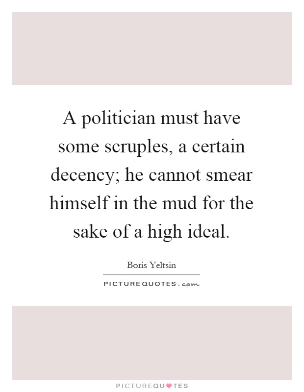 A politician must have some scruples, a certain decency; he cannot smear himself in the mud for the sake of a high ideal Picture Quote #1