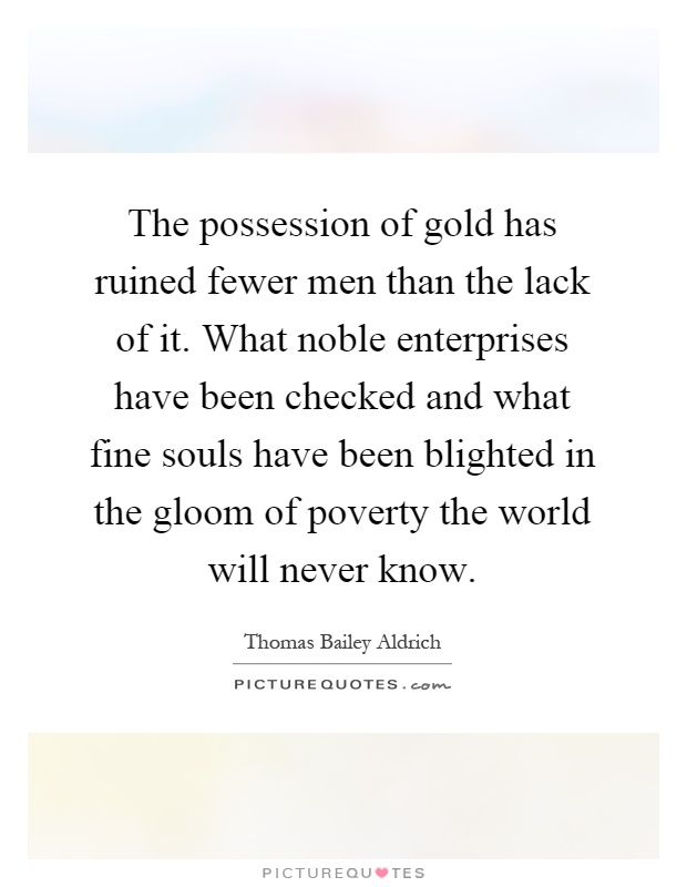 The possession of gold has ruined fewer men than the lack of it. What noble enterprises have been checked and what fine souls have been blighted in the gloom of poverty the world will never know Picture Quote #1