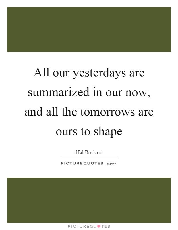 All our yesterdays are summarized in our now, and all the tomorrows are ours to shape Picture Quote #1