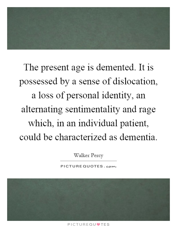 The present age is demented. It is possessed by a sense of dislocation, a loss of personal identity, an alternating sentimentality and rage which, in an individual patient, could be characterized as dementia Picture Quote #1