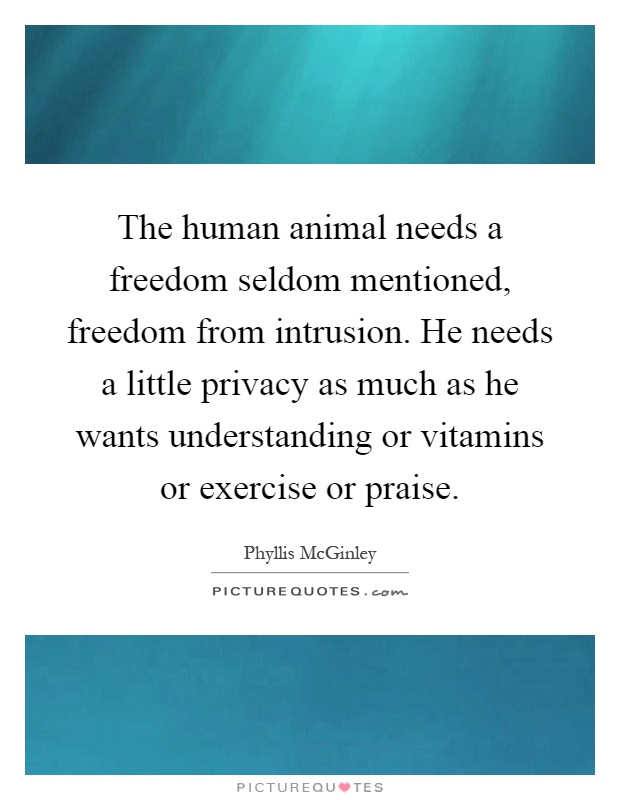 The human animal needs a freedom seldom mentioned, freedom from intrusion. He needs a little privacy as much as he wants understanding or vitamins or exercise or praise Picture Quote #1