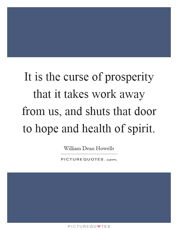 It is the curse of prosperity that it takes work away from us, and shuts that door to hope and health of spirit Picture Quote #1