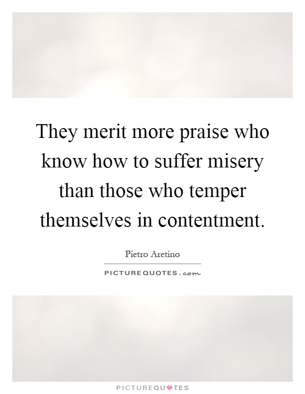 They merit more praise who know how to suffer misery than those who temper themselves in contentment Picture Quote #1