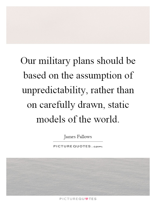 Our military plans should be based on the assumption of unpredictability, rather than on carefully drawn, static models of the world Picture Quote #1