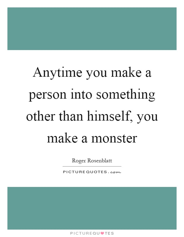 Anytime you make a person into something other than himself, you make a monster Picture Quote #1