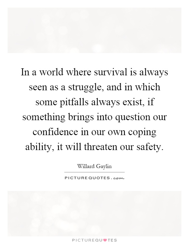 In a world where survival is always seen as a struggle, and in which some pitfalls always exist, if something brings into question our confidence in our own coping ability, it will threaten our safety Picture Quote #1