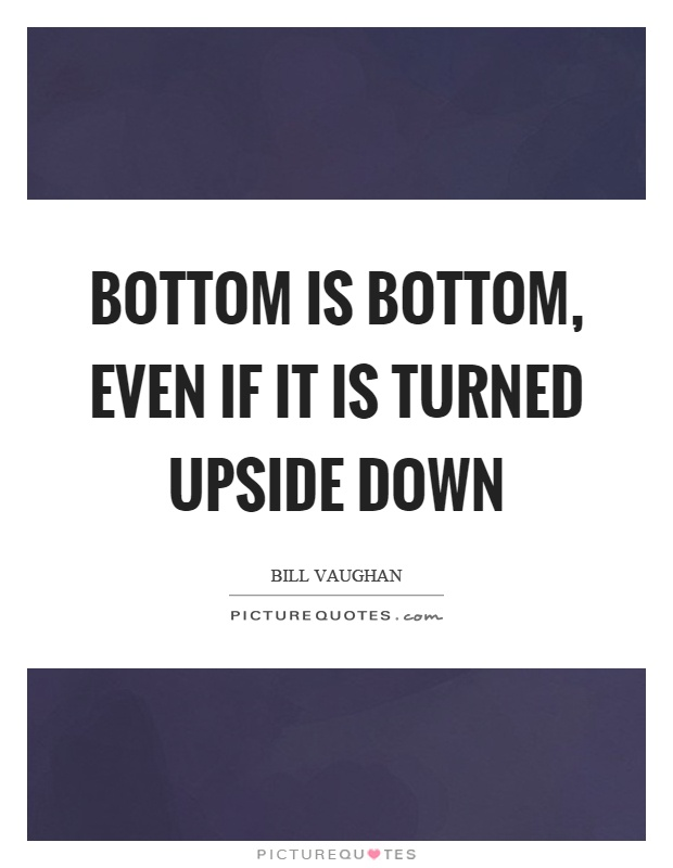 Bottom is bottom, even if it is turned upside down Picture Quote #1