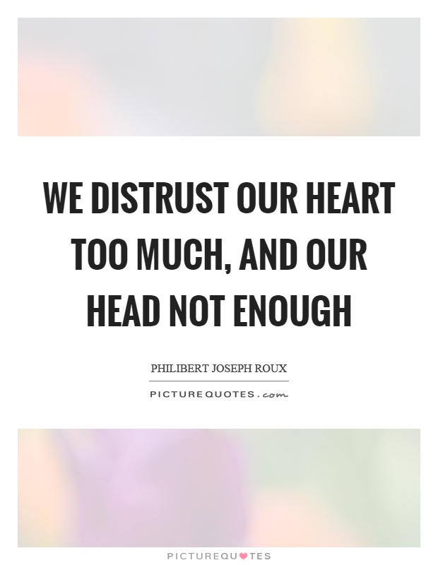 We distrust our heart too much, and our head not enough Picture Quote #1