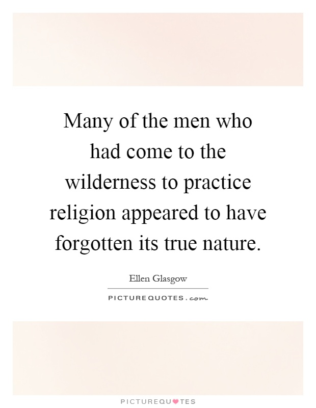 Many of the men who had come to the wilderness to practice religion appeared to have forgotten its true nature Picture Quote #1
