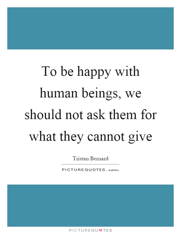 To be happy with human beings, we should not ask them for what they cannot give Picture Quote #1