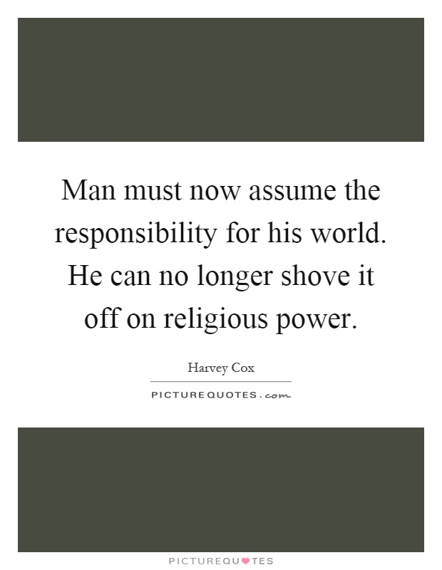 Man must now assume the responsibility for his world. He can no longer shove it off on religious power Picture Quote #1