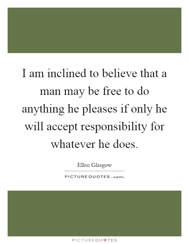 I am inclined to believe that a man may be free to do anything he pleases if only he will accept responsibility for whatever he does Picture Quote #1