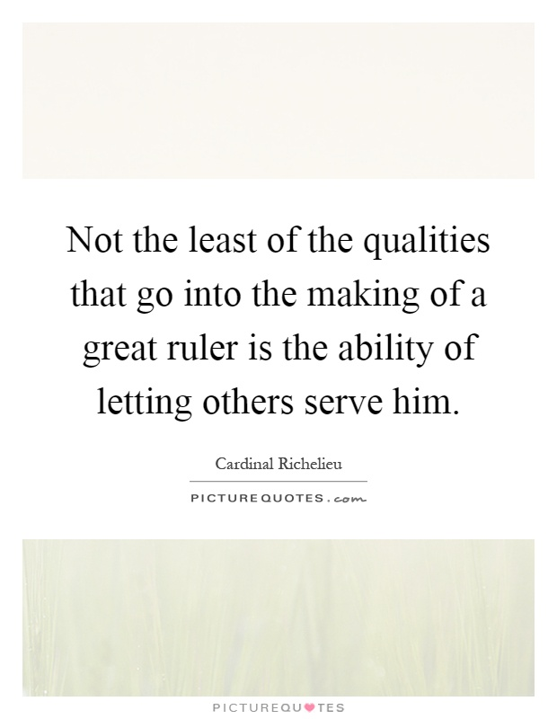 Not the least of the qualities that go into the making of a great ruler is the ability of letting others serve him Picture Quote #1