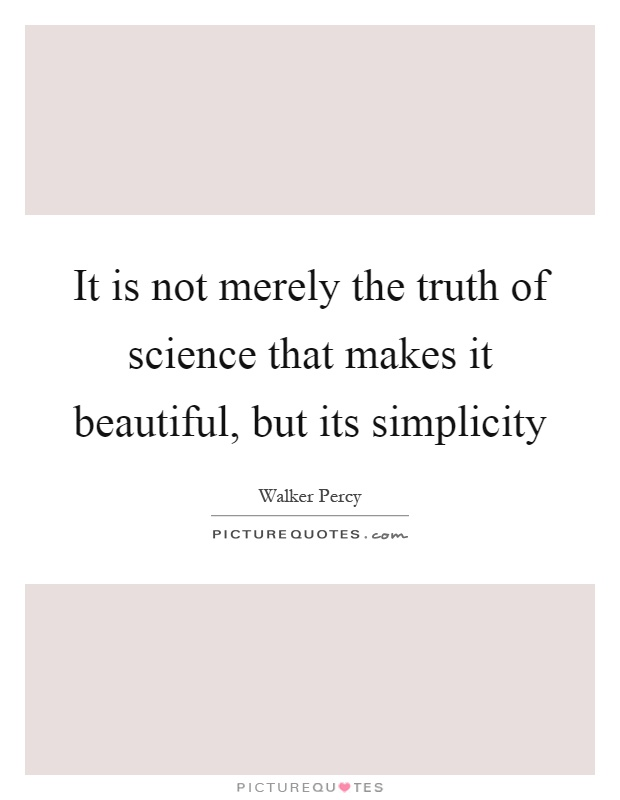 It is not merely the truth of science that makes it beautiful, but its simplicity Picture Quote #1
