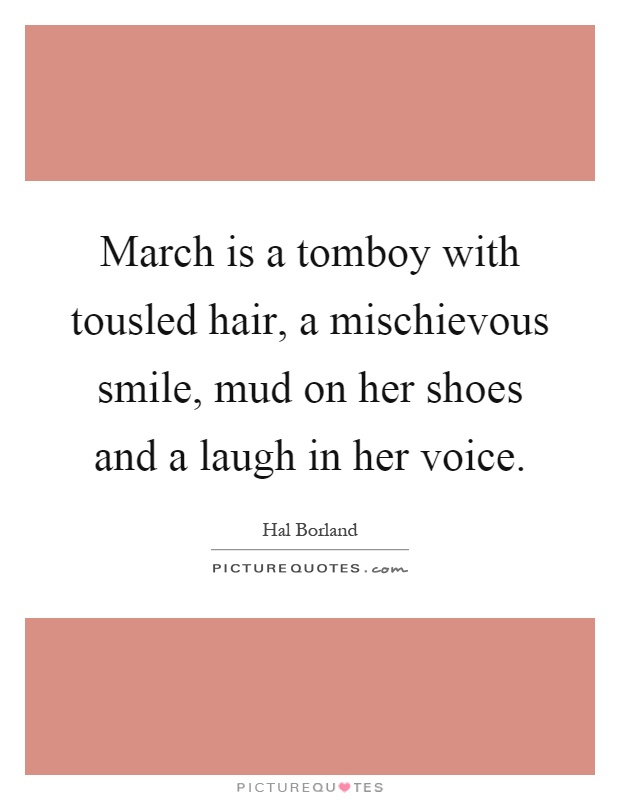 March is a tomboy with tousled hair, a mischievous smile, mud on her shoes and a laugh in her voice Picture Quote #1