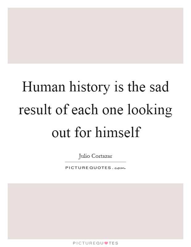 Human history is the sad result of each one looking out for himself Picture Quote #1