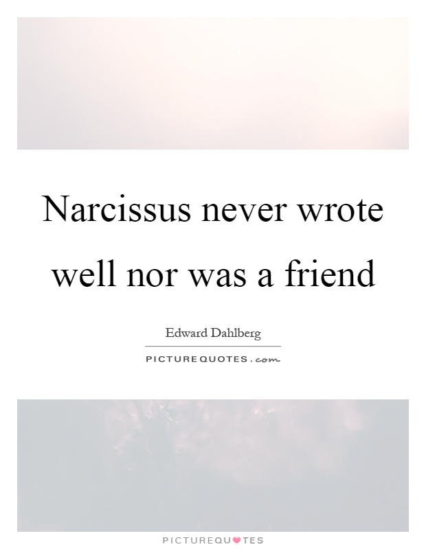 Narcissus never wrote well nor was a friend Picture Quote #1