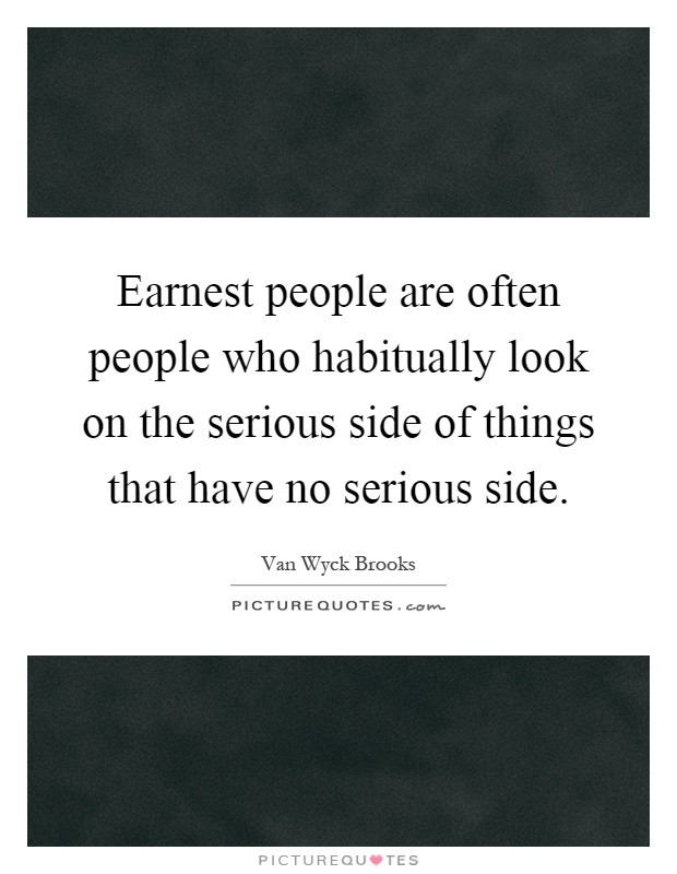 Earnest people are often people who habitually look on the serious side of things that have no serious side Picture Quote #1
