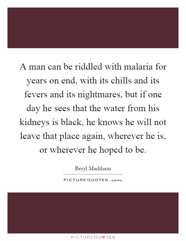 A man can be riddled with malaria for years on end, with its chills and its fevers and its nightmares, but if one day he sees that the water from his kidneys is black, he knows he will not leave that place again, wherever he is, or wherever he hoped to be Picture Quote #1