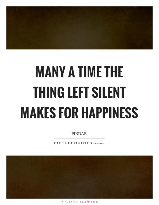 Many a time the thing left silent makes for happiness Picture Quote #1