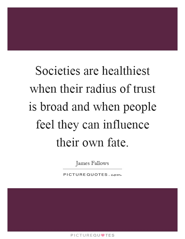 Societies are healthiest when their radius of trust is broad and when people feel they can influence their own fate Picture Quote #1