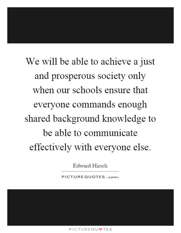 We will be able to achieve a just and prosperous society only when our schools ensure that everyone commands enough shared background knowledge to be able to communicate effectively with everyone else Picture Quote #1