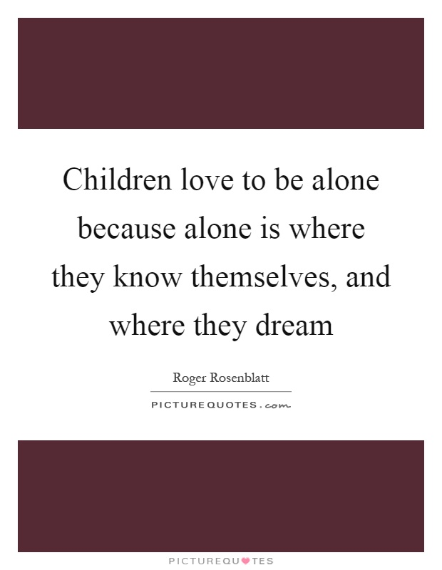 Children love to be alone because alone is where they know themselves, and where they dream Picture Quote #1