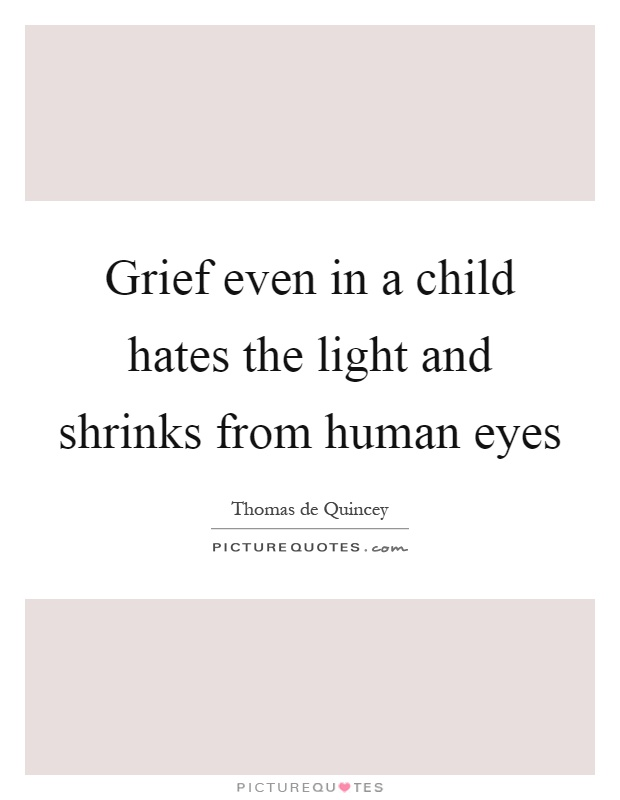 Grief even in a child hates the light and shrinks from human eyes Picture Quote #1