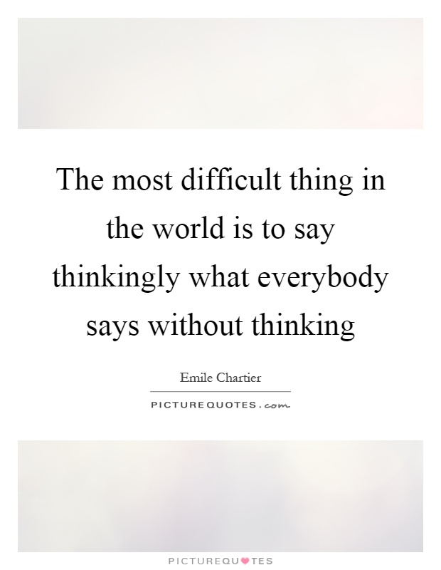 The most difficult thing in the world is to say thinkingly what everybody says without thinking Picture Quote #1