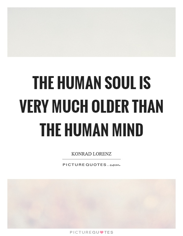 The human soul is very much older than the human mind Picture Quote #1