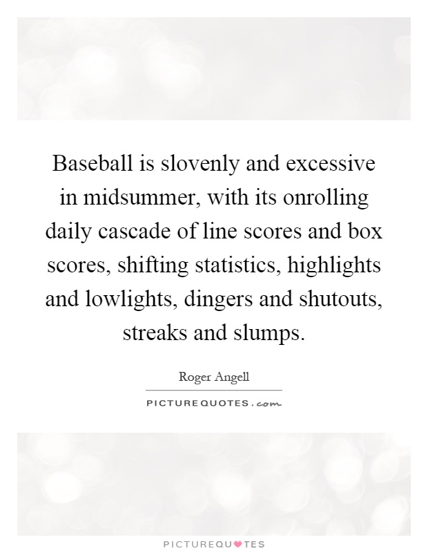 Baseball is slovenly and excessive in midsummer, with its onrolling daily cascade of line scores and box scores, shifting statistics, highlights and lowlights, dingers and shutouts, streaks and slumps Picture Quote #1