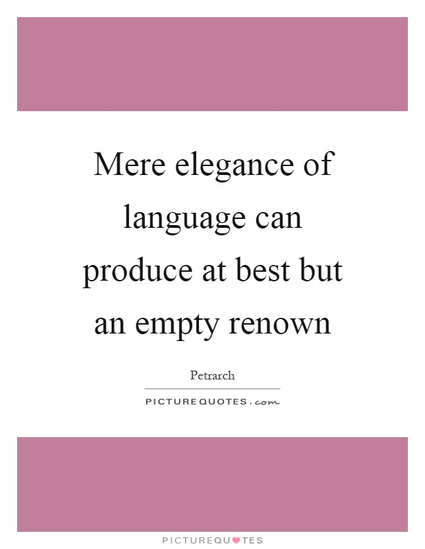 Mere elegance of language can produce at best but an empty renown Picture Quote #1