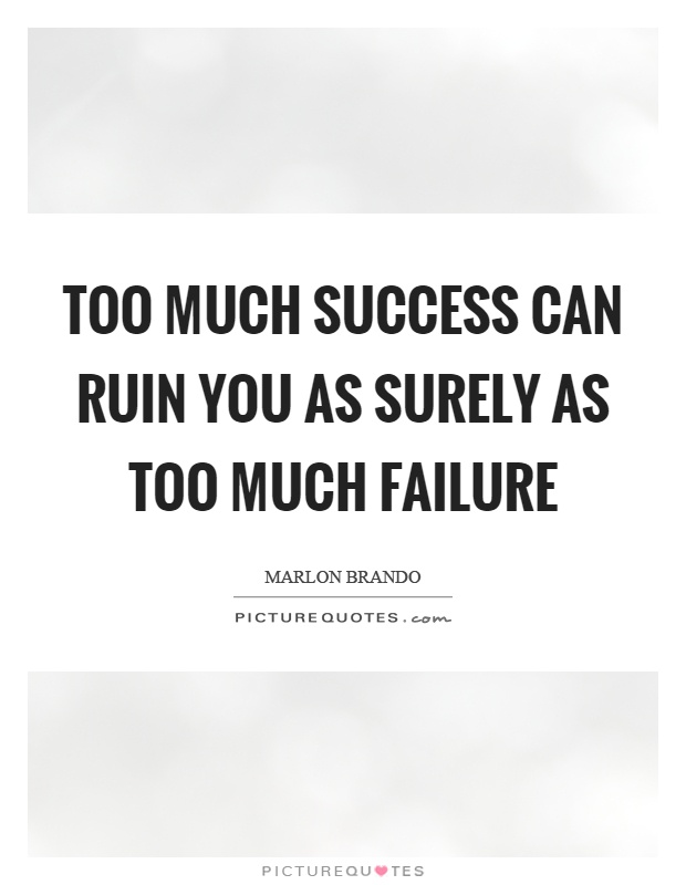 Too much success can ruin you as surely as too much failure Picture Quote #1