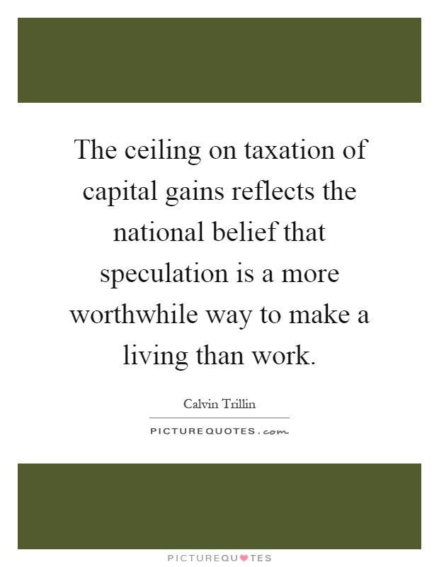 The ceiling on taxation of capital gains reflects the national belief that speculation is a more worthwhile way to make a living than work Picture Quote #1