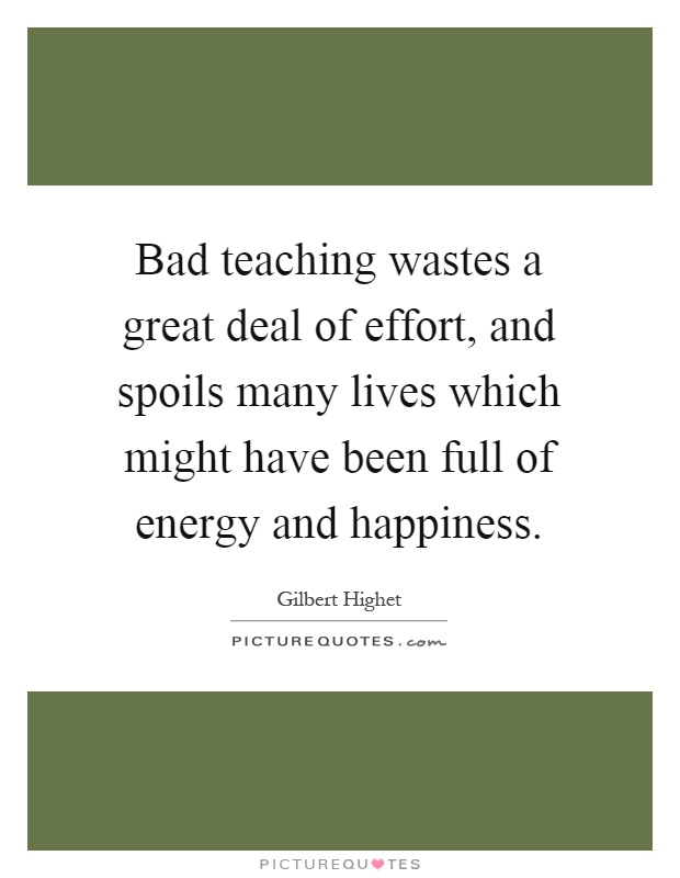 Bad teaching wastes a great deal of effort, and spoils many lives which might have been full of energy and happiness Picture Quote #1
