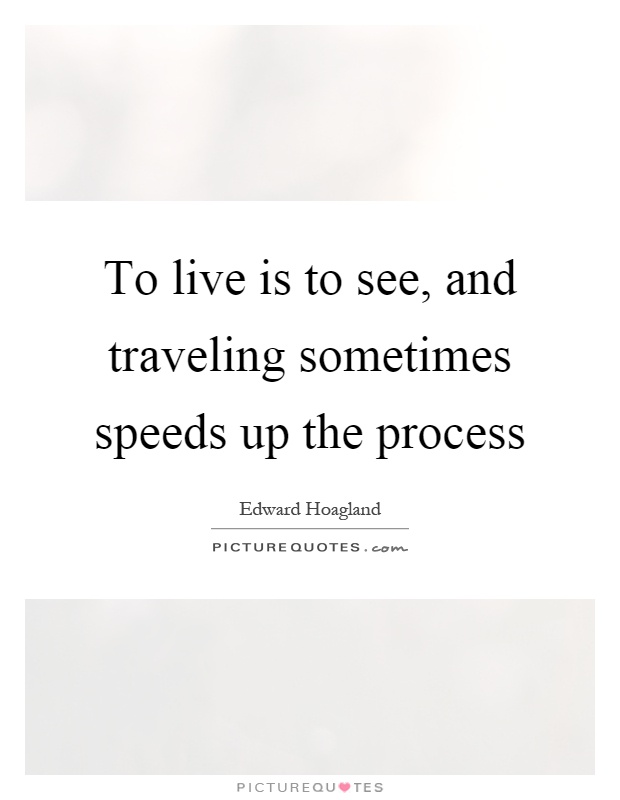 To live is to see, and traveling sometimes speeds up the process Picture Quote #1
