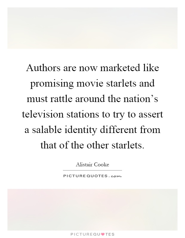 Authors are now marketed like promising movie starlets and must rattle around the nation's television stations to try to assert a salable identity different from that of the other starlets Picture Quote #1