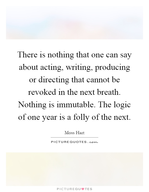 There is nothing that one can say about acting, writing, producing or directing that cannot be revoked in the next breath. Nothing is immutable. The logic of one year is a folly of the next Picture Quote #1