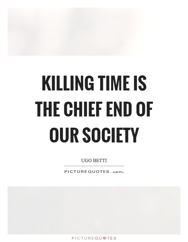 Killing time is the chief end of our society Picture Quote #1