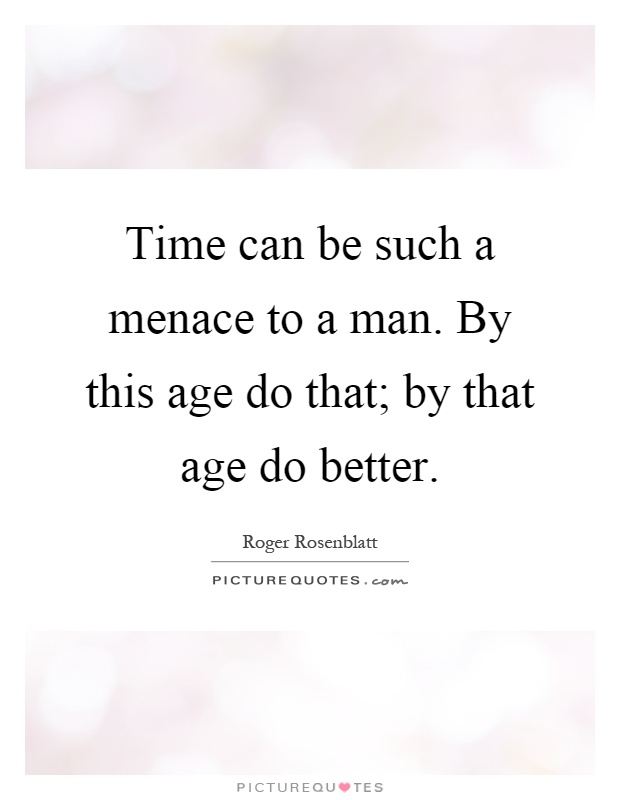 Time can be such a menace to a man. By this age do that; by that age do better Picture Quote #1