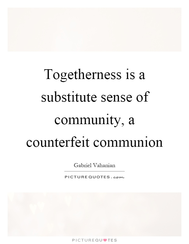 Togetherness is a substitute sense of community, a counterfeit communion Picture Quote #1