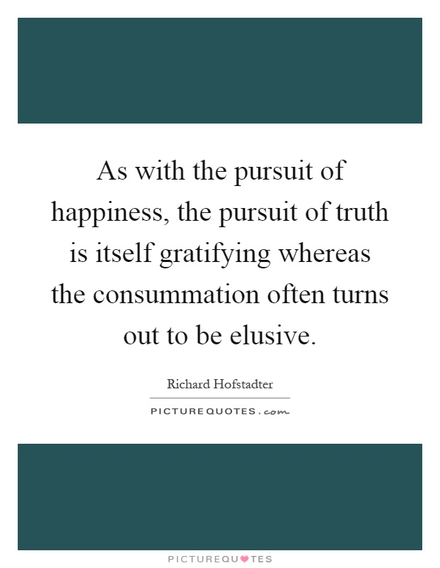 As with the pursuit of happiness, the pursuit of truth is itself gratifying whereas the consummation often turns out to be elusive Picture Quote #1