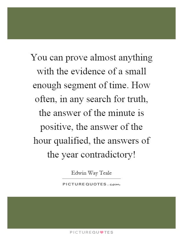 You can prove almost anything with the evidence of a small enough segment of time. How often, in any search for truth, the answer of the minute is positive, the answer of the hour qualified, the answers of the year contradictory! Picture Quote #1